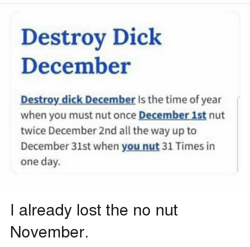 Funny, Lost, and Dick: Destrov Dick  December  Destroy dick December Is the time of year  when you must nut once December 1st nut  twice December 2nd all the way up to  December 31st when you nut 31 Times in  one day
