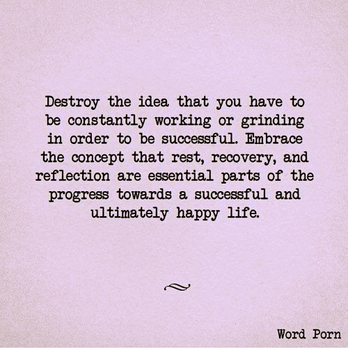 Embrace The: Destroy the idea that you have to  be constantly working or grinding  in order to be successful. Embrace  the concept that rest, recovery, and  reflection are essential parts of the  progress towards a successful and  ultimately happy life.  Word Porn
