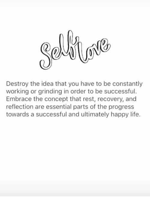 Embrace The: Destroy the idea that you have to be constantly  working or grinding in order to be successful.  Embrace the concept that rest, recovery, and  reflection are essential parts of the progress  towards a successful and ultimately happy life.