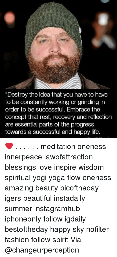 "Be Successful: ""Destroy the idea that you have to have  to be constantly working or grinding in  order to be successful. Embrace the  concept that rest, recovery and reflection  are essential parts of the progress  towards a successful and happy life. ❤️ . . . . . . meditation oneness innerpeace lawofattraction blessings love inspire wisdom spiritual yogi yoga flow oneness amazing beauty picoftheday igers beautiful instadaily summer instagramhub iphoneonly follow igdaily bestoftheday happy sky nofilter fashion follow spirit Via @changeurperception"