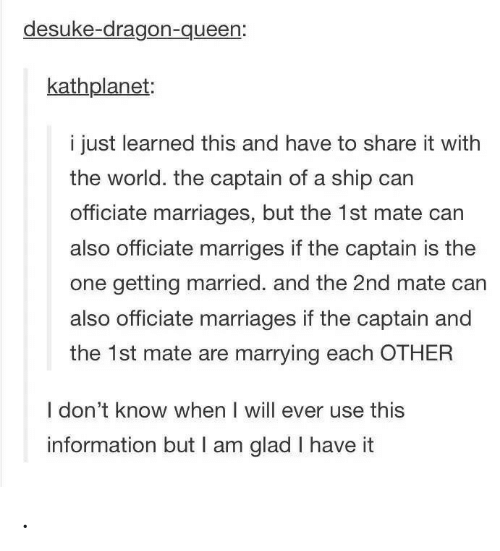 Queen, Information, and World: desuke-dragon-queen:  kathplanet:  i just learned this and have to share it with  the world. the captain of a ship can  officiate marriages, but the 1st mate can  also officiate marriges if the captain is the  one getting married. and the 2nd mate can  also officiate marriages if the captain and  the 1st mate are marrying each OTHER  I don't know when I will ever use this  information but I am glad I have it .