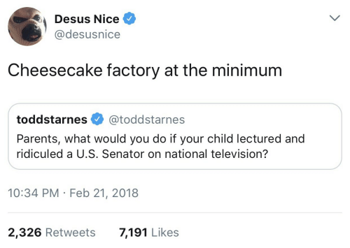 senator: Desus Nice  @desusnice  Cheesecake factory at the minimum  toddstarnes @toddstarnes  Parents, what would you do if your child lectured and  ridiculed a U.S. Senator on national television?  10:34 PM Feb 21, 2018  2,326 Retweets  7,191 Likes