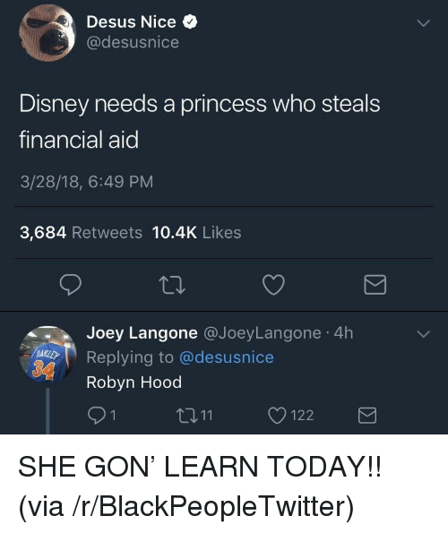 Financial Aid: Desus Nice  @desusnice  Disney needs a princess who steals  financial aid  3/28/18, 6:49 PM  3,684 Retweets 10.4K Likes  Joey Langone @JoeyLangone 4h  Replying to @desusnice  Robyn Hood  91  11122 <p>SHE GON' LEARN TODAY!! (via /r/BlackPeopleTwitter)</p>