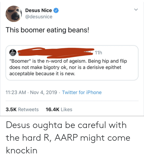 "Iphone, Twitter, and Word: Desus Nice  @desusnice  This boomer eating beans!  11h  ""Boomer"" is the n-word of ageism. Being hip and flip  does not make bigotry ok, nor is a derisive epithet  acceptable because it is new.  11:23 AM Nov 4, 2019 Twitter for iPhone  3.5K Retweets  16.4K Likes Desus oughta be careful with the hard R, AARP might come knockin"