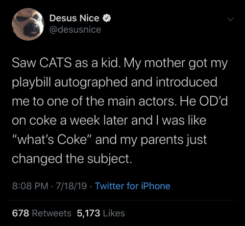 "Cats, Iphone, and Parents: Desus Nice O  @desusnice  Saw CATS as a kid. My mother got my  playbill autographed and introduced  me to one of the main actors. He OD'd  on coke a week later and I was like  ""what's Coke"" and my parents just  changed the subject.  8:08 PM · 7/18/19 · Twitter for iPhone  678 Retweets 5,173 Likes"