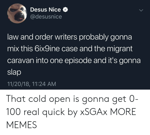 Migrant: Desus Nice Q  @desusnice  law and order writers probably gonna  mix this 6ix9ine case and the migrant  caravan into one episode and it's gonna  slap  11/20/18, 11:24 AM That cold open is gonna get 0-100 real quick by xSGAx MORE MEMES
