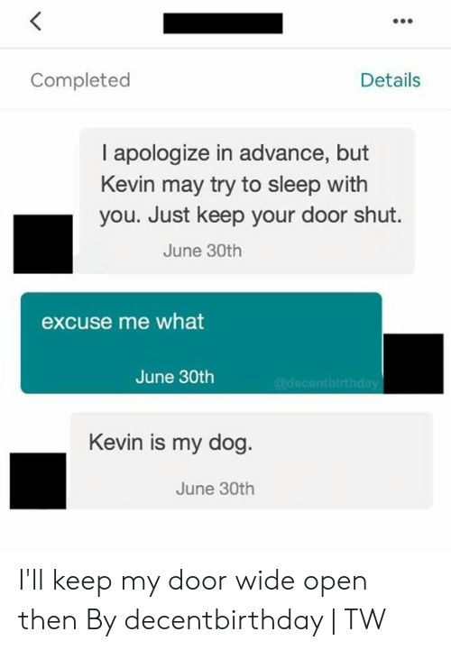 Dank, Sleep, and 🤖: Details  Completed  I apologize in advance, but  Kevin may try to sleep with  you. Just keep your door shut.  June 30th  excuse me what  June 30th  @decentbirthday  Kevin is my dog.  June 30th I'll keep my door wide open then  By decentbirthday | TW