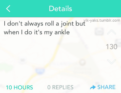 details: Details  I don't always roll a joint butstumbr.com  when I do it's my ankle  I, LL...1yik-yaks.tumblr.com  130  10 HOURS  O REPLIES  SHARE