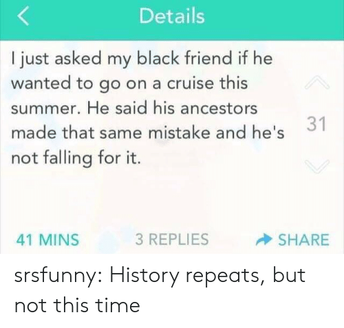Cruise: Details  I just asked my black friend if he  wanted to go on a cruise this  summer. He said his ancestors  1  made that same mistake and he's  not falling for it.  3 REPLIES  SHARE  41 MINS srsfunny:  History repeats, but not this time