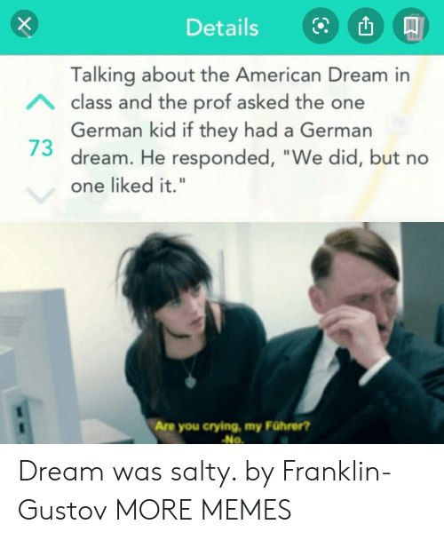 """Franklin: Details  Talking about the American Dream in  Aclass and the prof asked the one  German kid if they had a German  dream. He responded, """"We did, but no  one liked it.""""  Are you crying, my Führer?  No Dream was salty. by Franklin-Gustov MORE MEMES"""
