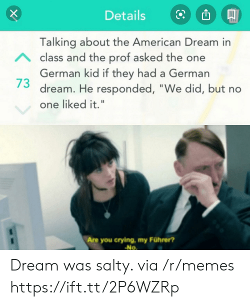 """Prof: Details  Talking about the American Dream in  Aclass and the prof asked the one  German kid if they had a German  dream. He responded, """"We did, but no  one liked it.""""  Are you crying, my Führer?  No Dream was salty. via /r/memes https://ift.tt/2P6WZRp"""