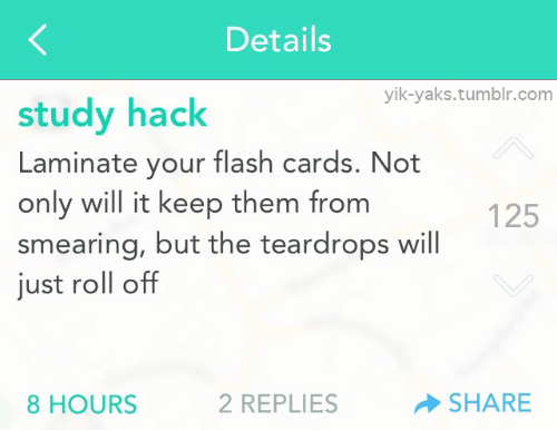 Tumblr, Flash, and Hack: Details  yik-yaks.tumblr.com  study hack  Laminate your flash cards. Not  only will it keep them from  smearing, but the teardrops will  just roll off  125  8 HOURS  2 REPLIES  SHARE