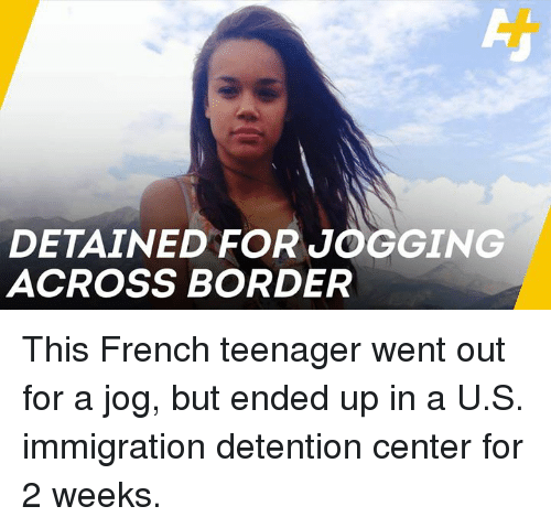 Memes, Immigration, and French: DETAINED FOR JOGGING  ACROSS BORDER This French teenager went out for a jog, but ended up in a U.S. immigration detention center for 2 weeks.