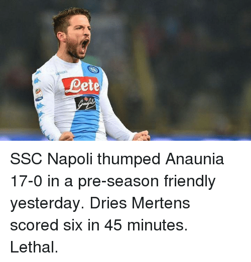 ssc: Dete SSC Napoli thumped Anaunia 17-0 in a pre-season friendly yesterday.  Dries Mertens scored six in 45 minutes. Lethal.