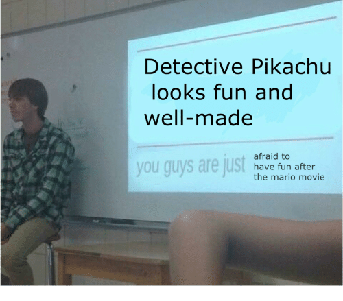 Looks Fun: Detective Pikachu  looks fun and  well-made  you guys are just  afraid to  have fun after  the mario movie