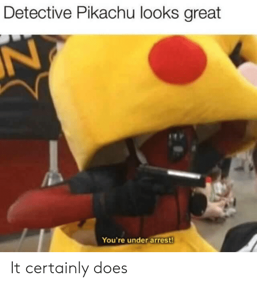 detective: Detective Pikachu looks great  N  You're under arrest! It certainly does