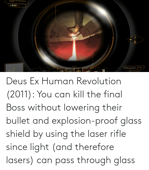 Bullet: Deus Ex Human Revolution (2011): You can kill the final Boss without lowering their bullet and explosion-proof glass shield by using the laser rifle since light (and therefore lasers) can pass through glass