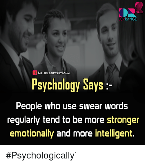 Face Book: DEV  RANGE  FACE Book.coMDEVRANGE  Psychology Says  People who use swear words  regularly tend to be more stronger  emotionally and more intelligent. #Psychologically`