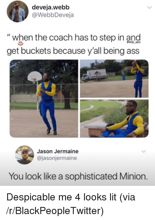 """Despicable Me: deveja.webb  @WebbDeveja  """"when the coach has to step in and  get buckets because y'all being ass  wl ent  Jason Jermaine  @jasonjermaine  You look like a sophisticated Minion. <p>Despicable me 4 looks lit (via /r/BlackPeopleTwitter)</p>"""