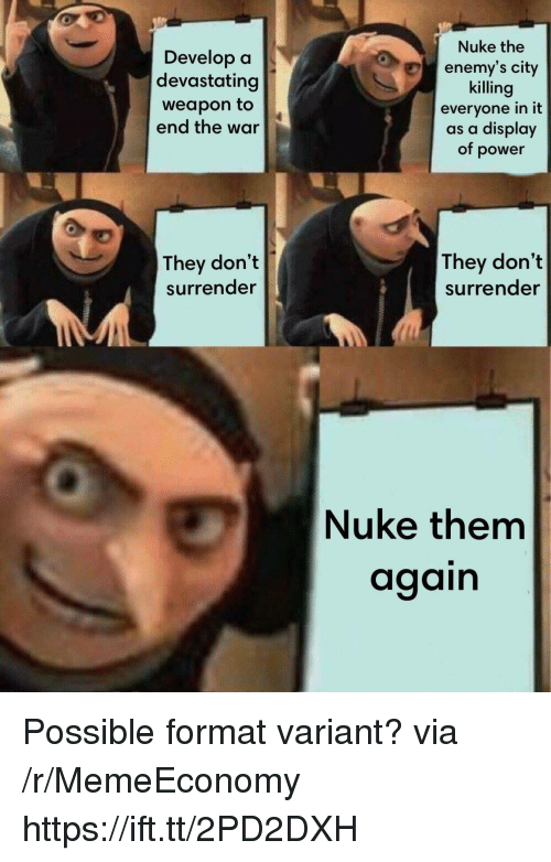 Power, War, and Via: Develop a  devastating  weapon to  end the war  Nuke the  enemy's city  killing  everyone in it  as a display  of power  They don't  surrender  They don't  surrender  Nuke them  again Possible format variant? via /r/MemeEconomy https://ift.tt/2PD2DXH