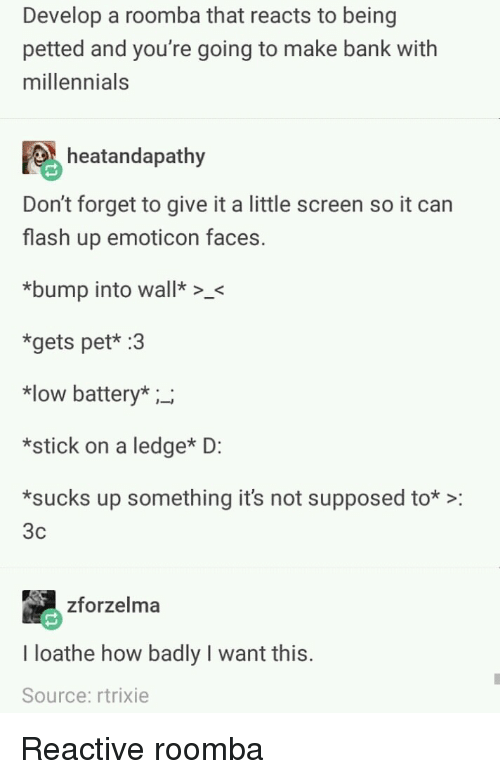 reactive: Develop a roomba that reacts to being  petted and you're going to make bank with  millennials  heatandapathy  Don't forget to give it a little screen so it can  flash up emoticon faces.  bump into wall>  *gets pet* :3  *low battery* ;_  *stick on a ledge* D:  sucks up something it's not supposed to*:  3c  zforzelma  I loathe how badly I want this.  Source: rtrixie Reactive roomba