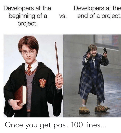 Once You: Developers at the  beginning of a  project.  Developers at the  end of a project.  VS. Once you get past 100 lines…
