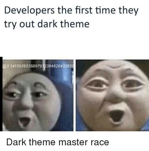 master race: Developers the first time they  try out dark theme  14159265358979 3238462643383 Dark theme master race