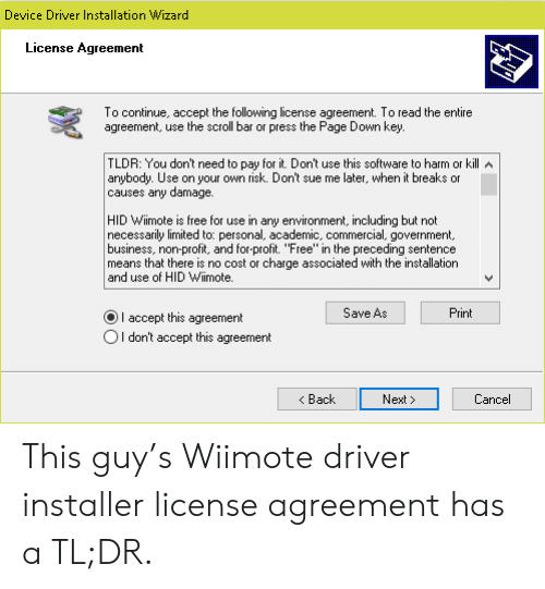 "Not Necessarily: Device Driver Installation Wizard  License Agreement  To continue, accept the following license agreement. To read the entire  agreement, use the scroll bar or press the Page Down key.  TLDR: You don't need to pay for it. Don't use this software to harm or kill A  anybody. Use on your own risk. Don't sue me later, when it breaks or  causes any damage.  HID Wiimote is free for use in any environment, including but not  necessarily limited to: personal, academic, commercial, government,  business, non-profit, and for-profit. ""Free"" in the preceding sentence  means that there is no cost or charge associated with the installation  and use of HID Wiimote.  Save As  Print  I accept this agreement  OI don't accept this agreement  Back  Next  Cancel This guy's Wiimote driver installer license agreement has a TL;DR."