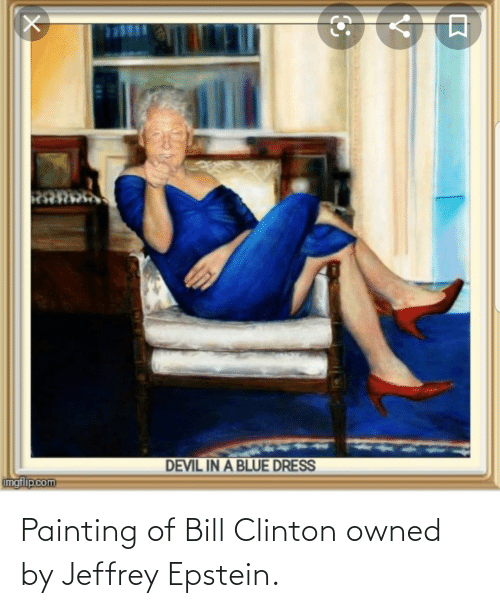 clinton: DEVIL IN A BLUE DRESS  imgflip.com Painting of Bill Clinton owned by Jeffrey Epstein.