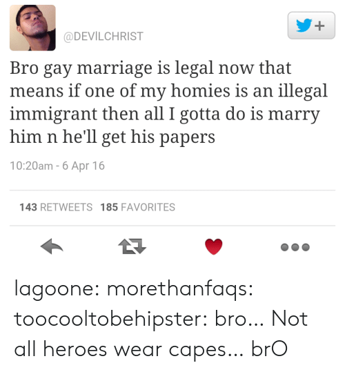 Illegal Immigrant: @DEVILCHRIST  Bro gay marriage is legal now that  means if one of my homies is an illegal  immigrant then all I gotta do is marry  him n he'll get his papers  10:20am - 6 Apr 16  143 RETWEETS 185 FAVORITES lagoone:  morethanfaqs:  toocooltobehipster:  bro…  Not all heroes wear capes…  brO