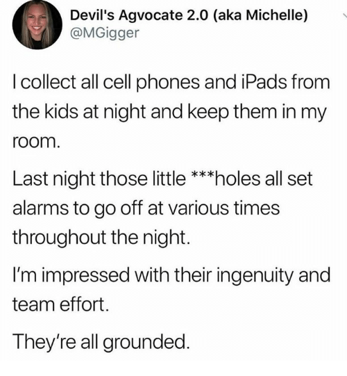 Memes, Holes, and Kids: Devil's Agvocate 2.0 (aka Michelle)  @MGigger  .  I collect all cell phones and iPads from  the kids at night and keep them in my  room  Last night those little***holes all set  alarms to go off at various times  throughout the night.  I'm impressed with their ingenuity and  team effort.  They're all grounded.