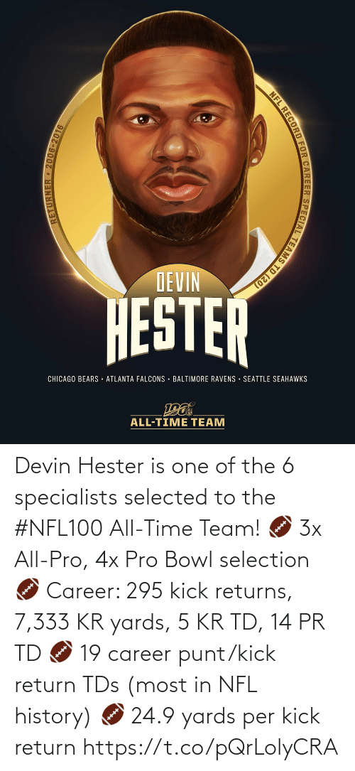 Bears: DEVIN  HESTER  CHICAGO BEARS · ATLANTA FALCONS · BALTIMORE RAVENS SEATTLE SEAHAWKS  ALL-TIME TEAM  RETURNER 2006-2016  NFL RECORD FOR CAREER SPECIAL TEAMS TD (20) Devin Hester is one of the 6 specialists selected to the #NFL100 All-Time Team!  🏈 3x All-Pro, 4x Pro Bowl selection 🏈 Career: 295 kick returns, 7,333 KR yards, 5 KR TD, 14 PR TD 🏈 19 career punt/kick return TDs (most in NFL history) 🏈 24.9 yards per kick return https://t.co/pQrLolyCRA