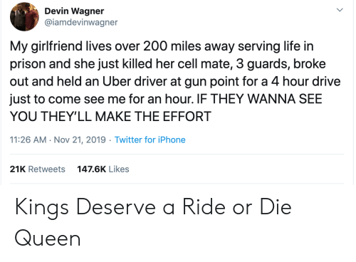 Held: Devin Wagner  @iamdevinwagner  My girlfriend lives over 200 miles away serving life in  prison and she just killed her cell mate, 3 guards, broke  out and held an Uber driver at gun point for a 4 hour drive  just to come see me for an hour. IF THEY WANNA SEE  YOU THEY'LL MAKE THE EFFORT  11:26 AM Nov 21, 2019 Twitter for iPhone  21K Retweets  147.6K Likes Kings Deserve a Ride or Die Queen