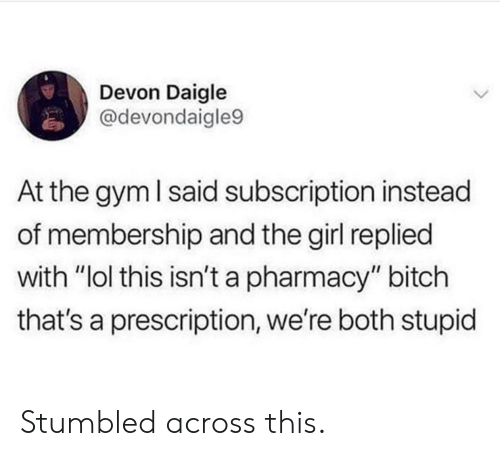 "Bitch, Gym, and Lol: Devon Daigle  @devondaigle9  At the gym I said subscription instead  of membership and the girl replied  with ""lol this isn't a pharmacy"" bitch  that's a prescription, we're both stupid Stumbled across this."