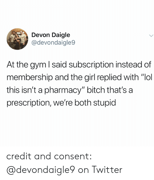 "Bitch, Gym, and Lol: Devon Daigle  @devondaigle9  At the gym I said subscription instead of  membership and the girl replied with ""lol  this isn't a pharmacy"" bitch that's a  prescription, we're both stupid credit and consent: @devondaigle9 on Twitter"