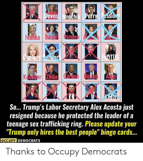 "Conway, Memes, and Sex: Devos Mnichi Pefry ssio  Vanka Haspe Romeb  FLOTUS  Conway Bder  Kushmer Zinke Carson Bolton A r  So... Trump's Labor Secretary Alex Acosta just  resigned because he protected the leader of.  teenage sex trafficking ring. Please update your  ""Trump only hires the best people"" bingo cards...  occUPY DEMOCRATS Thanks to Occupy Democrats"