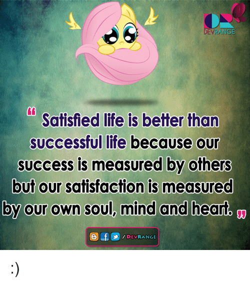 Satisfieing: DEVRAN  Satisfied life is better than  successful life because our  success is measured by others  but our satisfaction is measured  by our own soul, mind and heart  e f  DEVRANGE :)