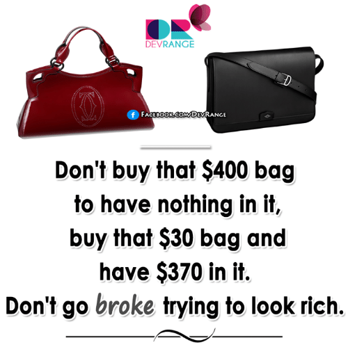 Face Book: DEVRANGE  f FACE BOOK.COM DEVRANGE  Don't buy that $400 bag  to have nothing in it,  buy that $30 bag and  have $370 in it.  Don't go broke trying to look rich.