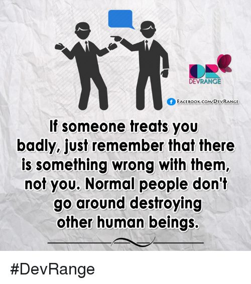Face Book: DEVRANGE  Of FACE Book co  DEVRANGE  If someone treats you  badly, just remember that there  is something wrong with them  not you. Normal people don't  go around destroying  other human beings. #DevRange