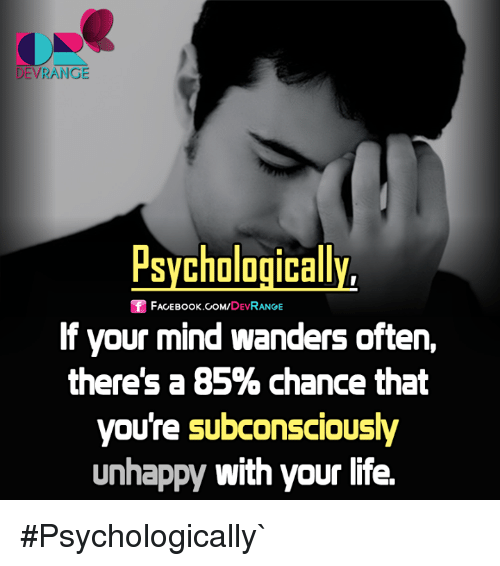 Face Book: DEVRANGE  Psychologically,  Sf FACE Book.coM,  DEV  RANGE  If your mind wanders often,  there's a 85% chance that  youre subconsciously  unhappy with your life. #Psychologically`