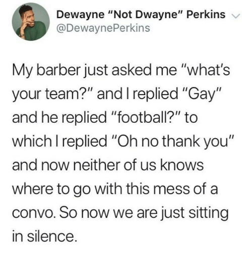"""Perkins: Dewayne """"Not Dwayne"""" Perkins v  @DewaynePerkins  My barber just asked me """"what's  your team?"""" and I replied """"Gay""""  and he replied """"football?"""" to  which I replied """"Oh no thank you""""  and now neither of us knows  where to go with this mess of a  convo. So now we are just sitting  in silence"""
