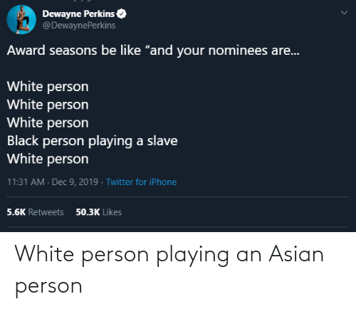 "Asian: Dewayne Perkins  @DewaynePerkins  Award seasons be like ""and your nominees are...  White person  White person  White person  Black person playing a slave  White person  11:31 AM · Dec 9, 2019 · Twitter for iPhone  50.3K Likes  5.6K Retweets White person playing an Asian person"