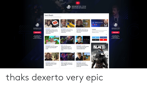 Blade, Minecraft, and youtube.com: DEXERTO.COM  DOCUMENTARIES  Search Results  Your search for sven has returned 38 results  Jven  DEXERTO TALK SHOW  WITH RICHARD LEWIS  YouTube  DEXERTO.COM  DEXERTO.COM  Entertainment 1S hours ago  PewDiePie's Minecraft dog  Sven has a near death  Entertainment 1 hour ago  PewDiePie crushes another  major YouTube milestone on  road to 100 million  Entertainment 3 days ago  DOCUMENTARIES  DOCUMENTARIES  SUBSCRIBE  PewDiePie's Minecraft dog  gets married in emotional  Enter your emal for a weekly digest of  highiights and prlzes  еxperience  ceremony  SUBSCRIBE  SUBSCRIBE  subscribers  FOR COMPELLING  FOR COMPELLING  DOCUMENTARIES ON  DOCUMENTARIES ON  f  PROFESSIONAL  PROFESSIONAL  PLAYERS&STREAMERS  PLAYERS&STREAMERS  CONQUEROR'S  Entertainment-5 days ago  PewDiePie faces off against  himself in epic Minecraft  battle  Dota2 6 days ago  Dota 2 Summer Scrub  update patch notes -U  improvements, bug fixes,  Entertainment 7 days ago  PewDiePie concludes Wither  hunt in Minecraft with  unbelievable battle  BLADE  more  Dota2 10 days ago  Dota 2 update 7.22f patch  notes: Huge hero changes  ahead of TIo  Entertainment  Entertainment 20 days ago  9 days ago  PewDiePie details insane  PewDiePie's beloved  Minecraft horse meets a  Minecraft plan for his 96  million pig army  brutal end and it's actually  pretty sad thaks dexerto very epic