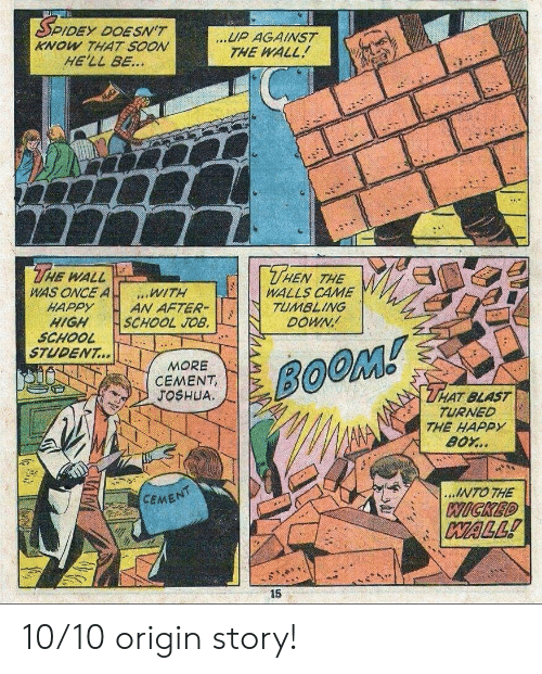 Wicked: DEY DOESN'T  KNOW THAT SOON  HE'LL BE...  UP AGAINST  THE WALL  THE  THEN  WALL  WAS ONCE A  HAPPY  HIGH  SCHOOL  STUDENT...  THE  WALLS CAME  TUMBLING  DOWN  WITH  AN AFTER-  SCHOOL JOB.  MORE  CEMENT,  JOSHUA  BOOM!  THAT BLAST  TURNED  THE HAPPY  BOY..  ...INTO THE  CEMENT  WICKED  WALL!  15 10/10 origin story!