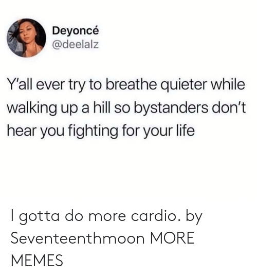 Dank, Life, and Memes: Deyoncé  @deelalz  Yall ever try to breathe quieter while  walking up a hill so bystanders don't  hear you fighting for your life I gotta do more cardio. by Seventeenthmoon MORE MEMES