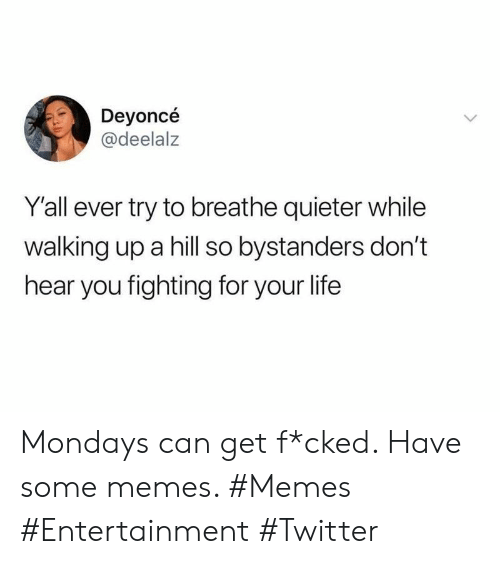 Life, Memes, and Mondays: Deyoncé  @deelalz  Y'all ever try to breathe quieter while  walking up a hill so bystanders don't  hear you fighting for your life Mondays can get f*cked. Have some memes. #Memes #Entertainment #Twitter