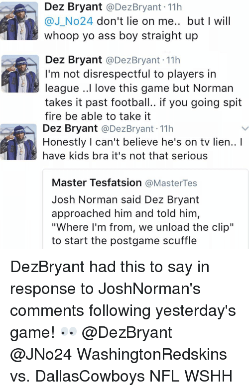 """Josh Norman: Dez Bryant  @Dez Bryant 11h  @J No24 don't lie on me.. but I will  whoop yo ass boy straight up  Dez Bryant  @Dez Bryant 11h  I'm not disrespectful to players in  league ..I love this game but Norman  takes it past football.. if you going spit  fire be able to take it  Dez Bryant  @Dez Bryant 11h  Honestly can't believe he's on tv lien..  have kids bra it's not that serious  Master Tesfatsion  MasterTes  Josh Norman said Dez Bryant  approached him and told him,  """"Where I'm from, we unload the clip""""  to start the postgame scuffle DezBryant had this to say in response to JoshNorman's comments following yesterday's game! 👀 @DezBryant @JNo24 WashingtonRedskins vs. DallasCowboys NFL WSHH"""