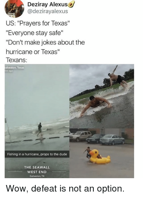 "Dude, Memes, and Wow: Deziray Alexus  @dezirayalexus  US: ""Prayers for Texas""  ""Everyone stay safe""  ""Don't make jokes about the  hurricane or Texas""  Texans  alveston, Texas  5m ago  Fishing in a hurricane, props to the dude  THE SEAWALL  WEST END  Galveston, TX Wow, defeat is not an option."