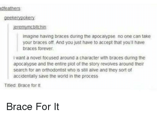 Braces: dfeathers  geekenypokery  eremymebitchin  Imagine having braces during the apocalypse no one can take  your braces off And you just have to accept that you'll have  braces forever  I want a novel focused around a character with braces during the  apocalypse and the entire plot of the story revolves around thei  search for an orthodontist who is stil alive and they sort of  accidentally save the world in the process  Titled Brace for it Brace For It