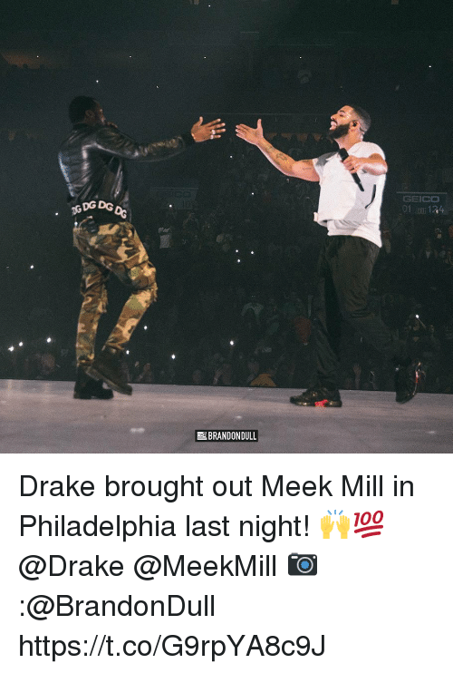 Meek Mill: DG DG  GEICO  01, 134  BRANDON DULL Drake brought out Meek Mill in Philadelphia last night! 🙌💯 @Drake @MeekMill 📷:@BrandonDull https://t.co/G9rpYA8c9J